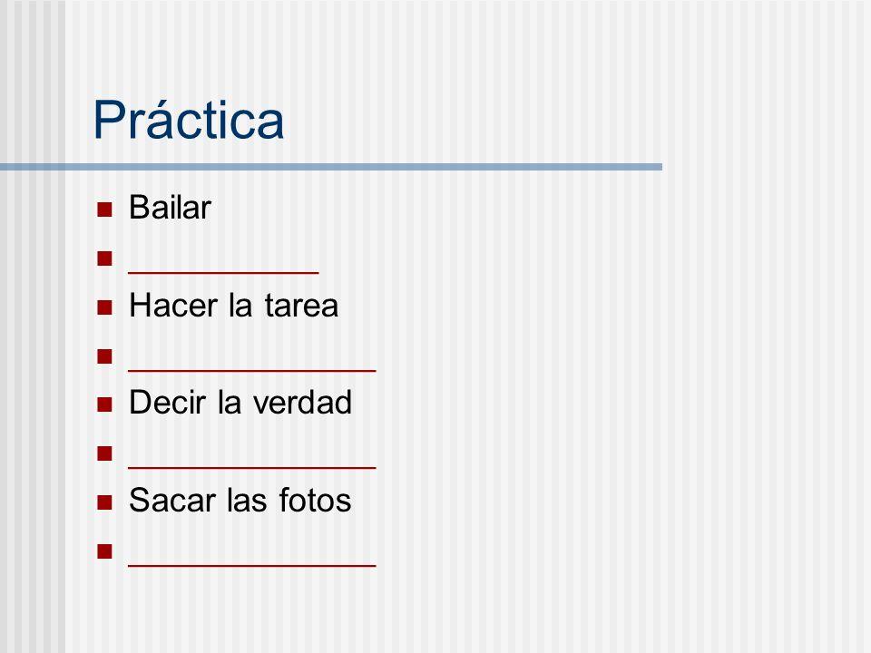 Práctica Bailar __________ Hacer la tarea _____________ Decir la verdad _____________ Sacar las fotos _____________