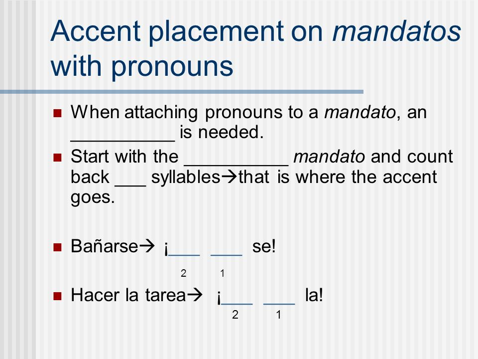 Accent placement on mandatos with pronouns When attaching pronouns to a mandato, an __________ is needed. Start with the __________ mandato and count
