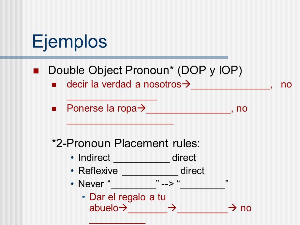 Ejemplos Double Object Pronoun* (DOP y IOP) decir la verdad a nosotros ______________, no ________________ Ponerse la ropa _______________, no _______