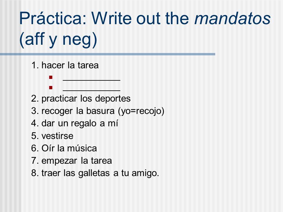 Práctica: Write out the mandatos (aff y neg) 1. hacer la tarea _____________ 2. practicar los deportes 3. recoger la basura (yo=recojo) 4. dar un rega