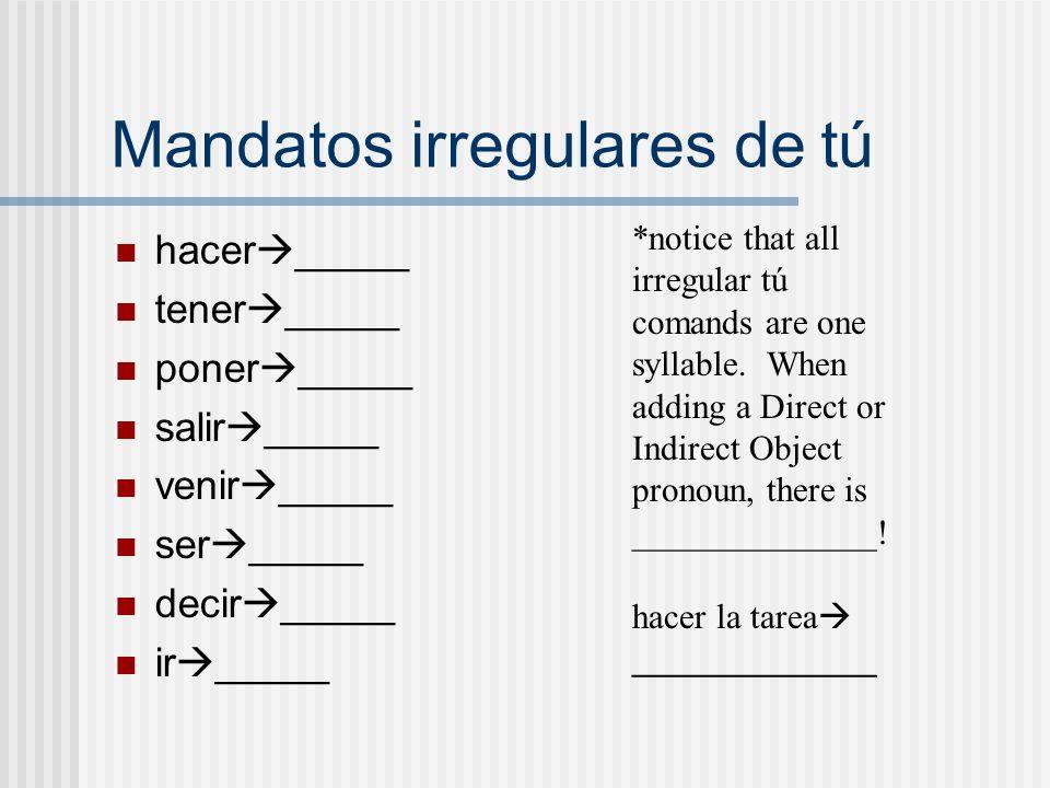 Mandatos irregulares de tú hacer _____ tener _____ poner _____ salir _____ venir _____ ser _____ decir _____ ir _____ *notice that all irregular tú co
