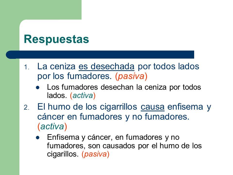 Respuestas 1. La ceniza es desechada por todos lados por los fumadores. (pasiva) Los fumadores desechan la ceniza por todos lados. (activa) 2. El humo