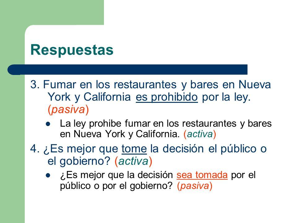 Respuestas 3. Fumar en los restaurantes y bares en Nueva York y California es prohibido por la ley. (pasiva) La ley prohibe fumar en los restaurantes