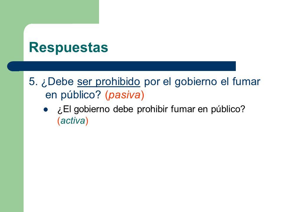 Respuestas 5. ¿Debe ser prohibido por el gobierno el fumar en público? (pasiva) ¿El gobierno debe prohibir fumar en público? (activa)