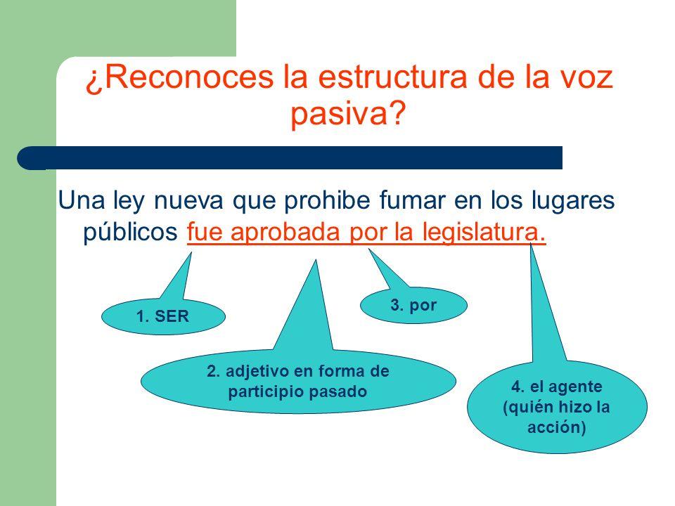 ¿Reconoces la estructura de la voz pasiva? Una ley nueva que prohibe fumar en los lugares públicos fue aprobada por la legislatura. 1. SER 2. adjetivo