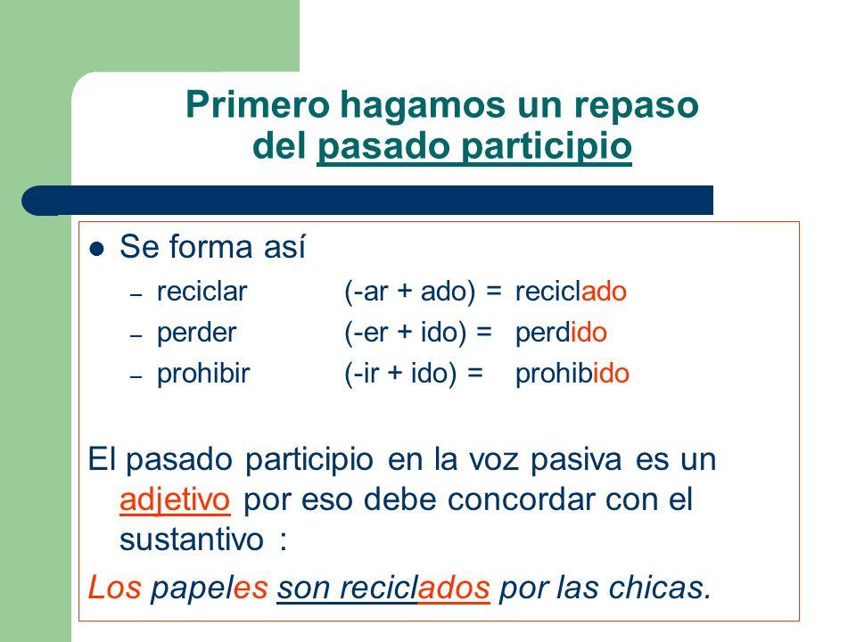 Primero hagamos un repaso del pasado participio Se forma así – reciclar (-ar + ado) = reciclado – perder (-er + ido) = perdido – prohibir (-ir + ido)