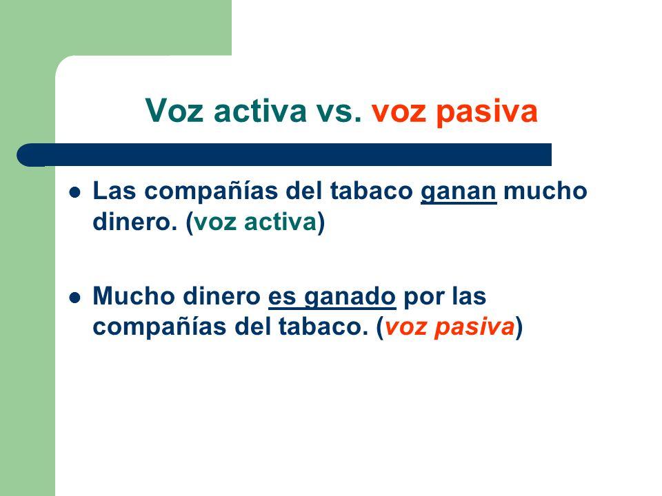 Voz activa vs. voz pasiva Las compañías del tabaco ganan mucho dinero. (voz activa) Mucho dinero es ganado por las compañías del tabaco. (voz pasiva)
