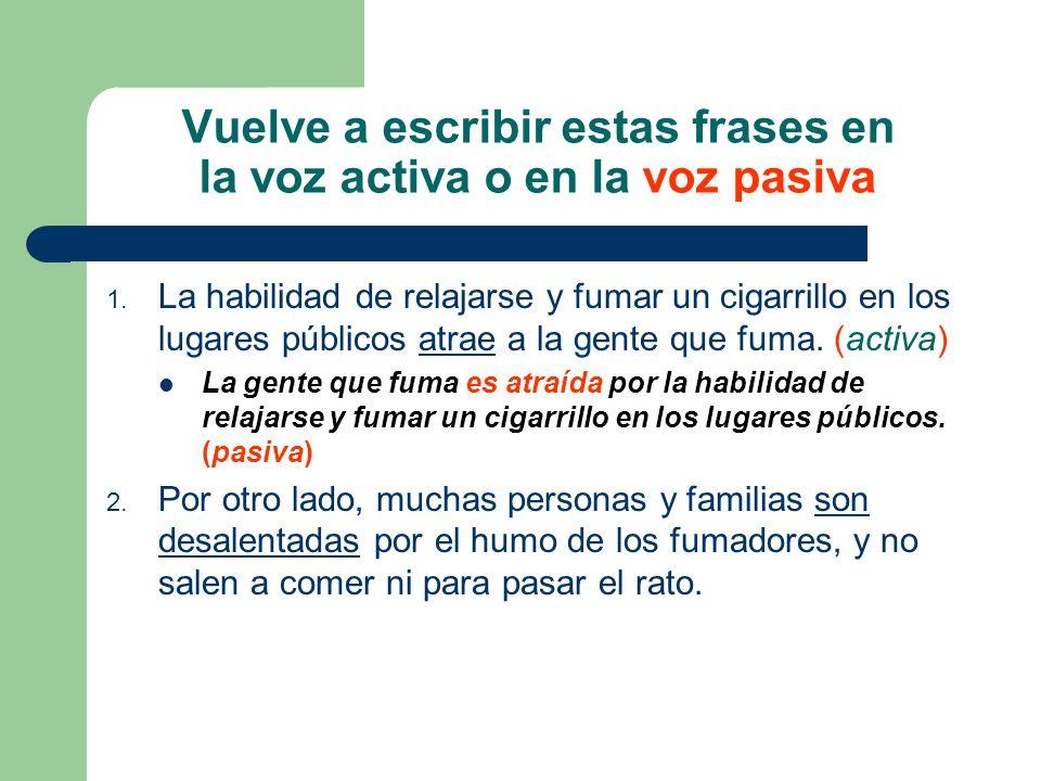 Vuelve a escribir estas frases en la voz activa o en la voz pasiva 1. La habilidad de relajarse y fumar un cigarrillo en los lugares públicos atrae a