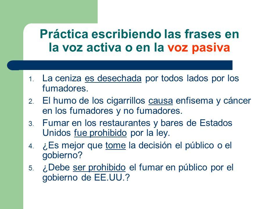 Práctica escribiendo las frases en la voz activa o en la voz pasiva 1. La ceniza es desechada por todos lados por los fumadores. 2. El humo de los cig
