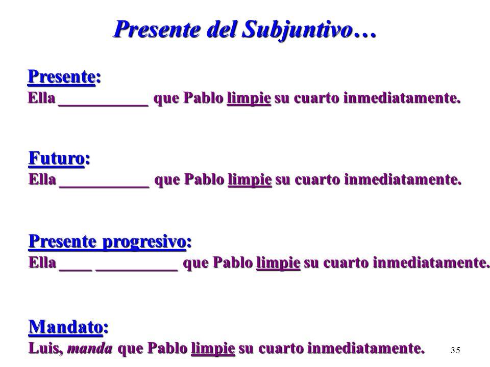 34 La Secuencia de los Tiempos Verbales Cláusula Principal Cláusula SubordinadaPresenteFuturo Presente Progresivo Mandato PretéritoImperfectoCondicion