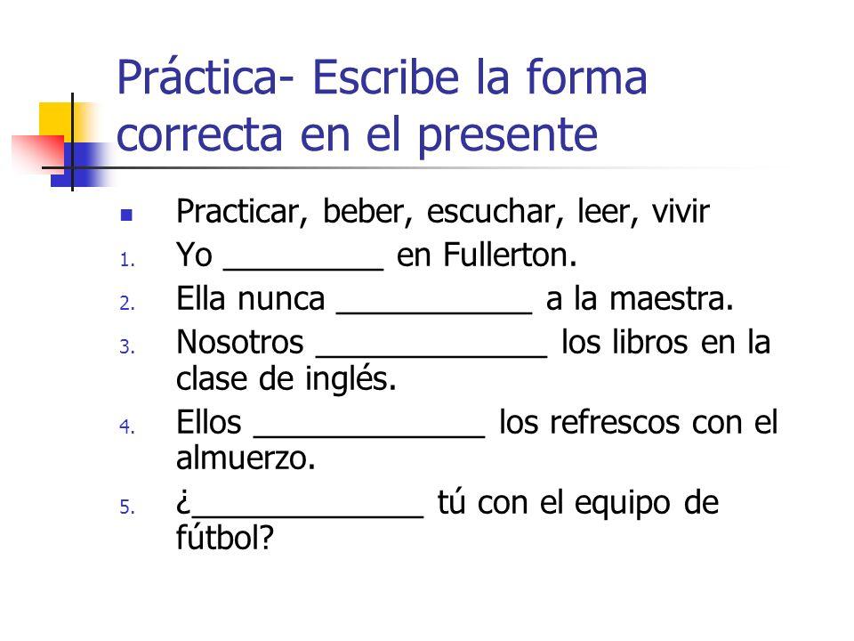 Práctica- Escribe la forma correcta en el presente Practicar, beber, escuchar, leer, vivir 1. Yo _________ en Fullerton. 2. Ella nunca ___________ a l