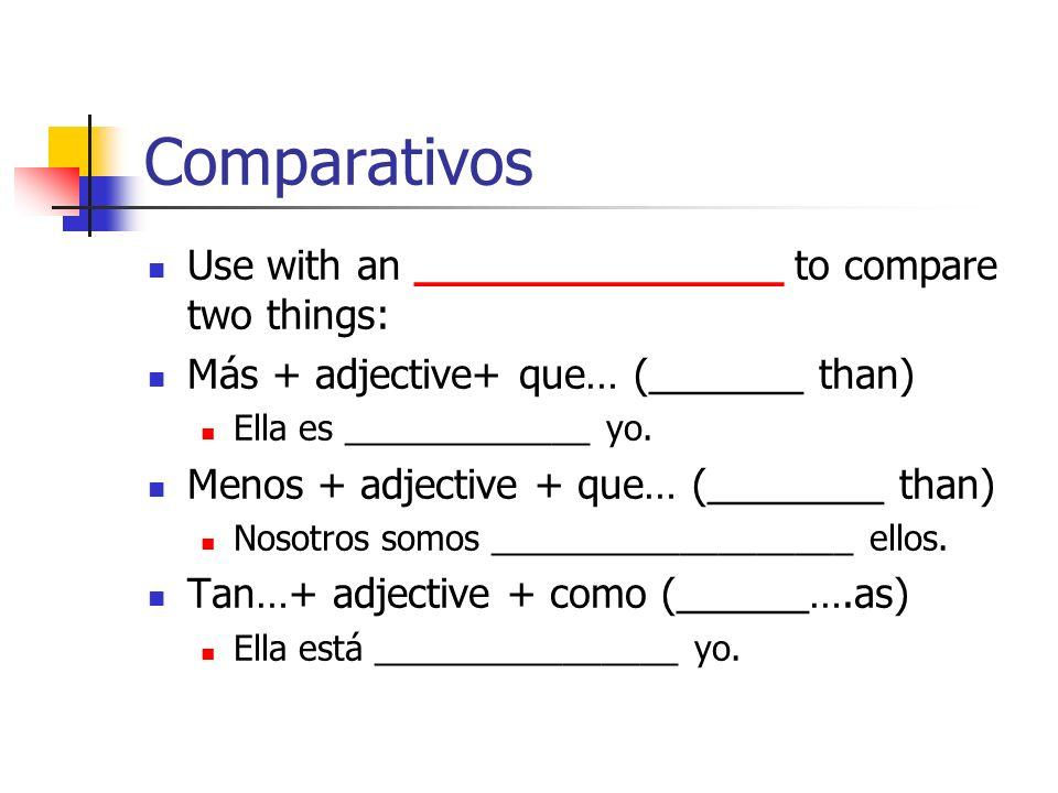 Comparativos Use with an ______________ to compare two things: Más + adjective+ que… (_______ than) Ella es _____________ yo. Menos + adjective + que…