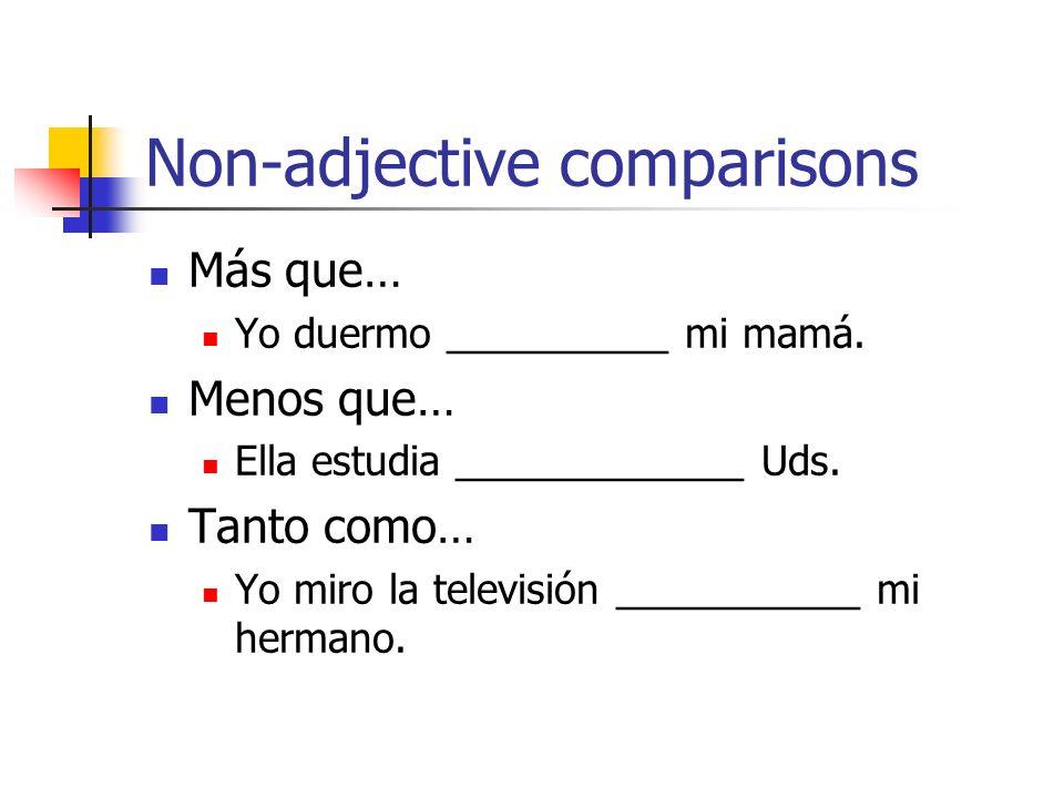 Non-adjective comparisons Más que… Yo duermo __________ mi mamá. Menos que… Ella estudia _____________ Uds. Tanto como… Yo miro la televisión ________