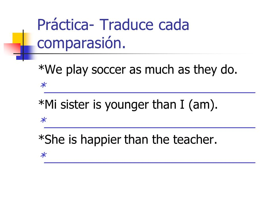 Práctica- Traduce cada comparasión. *We play soccer as much as they do. *________________________________ *Mi sister is younger than I (am). *________