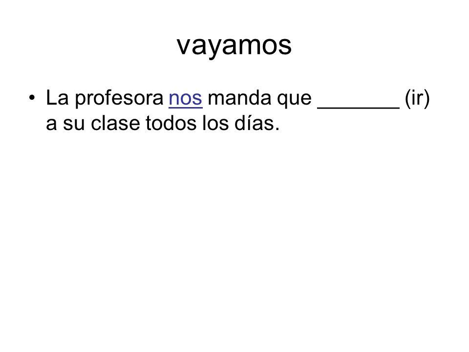 vayamos La profesora nos manda que _______ (ir) a su clase todos los días.