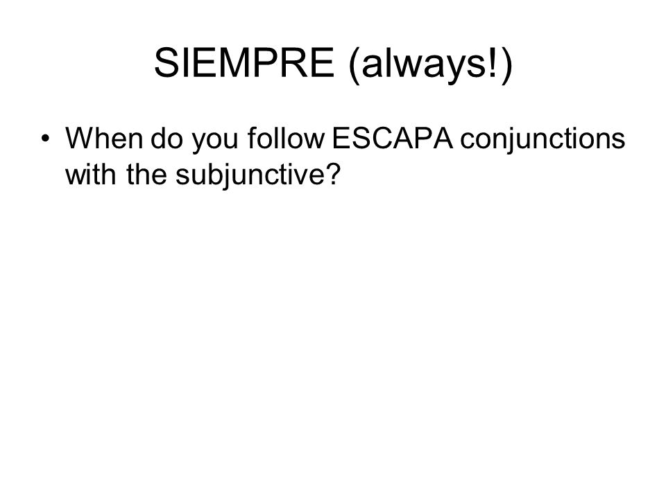 SIEMPRE (always!) When do you follow ESCAPA conjunctions with the subjunctive?