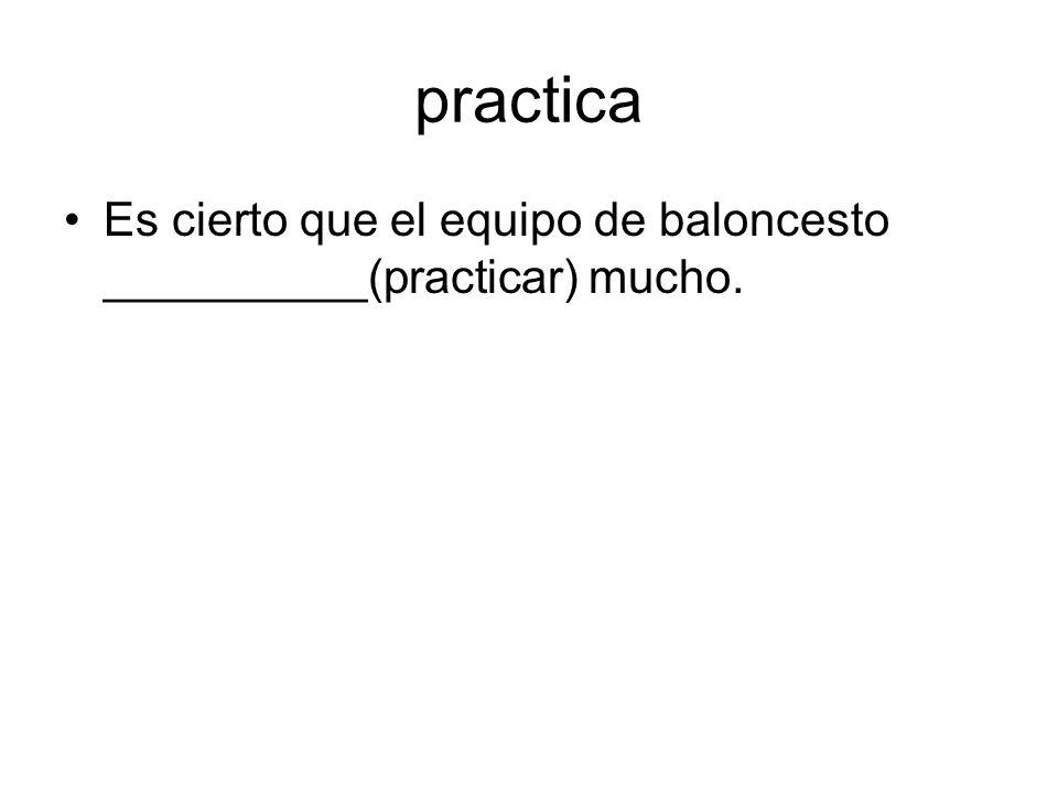 practica Es cierto que el equipo de baloncesto __________(practicar) mucho.