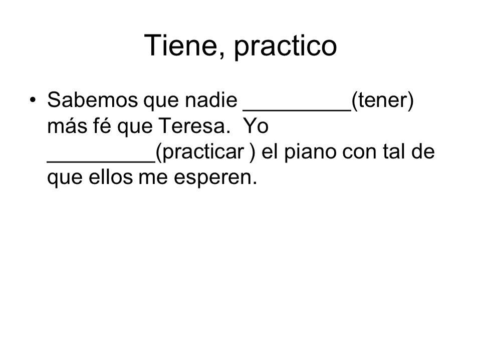 Tiene, practico Sabemos que nadie _________(tener) más fé que Teresa. Yo _________(practicar ) el piano con tal de que ellos me esperen.