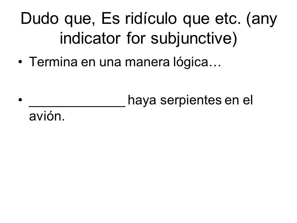 Dudo que, Es ridículo que etc. (any indicator for subjunctive) Termina en una manera lógica… _____________ haya serpientes en el avión.