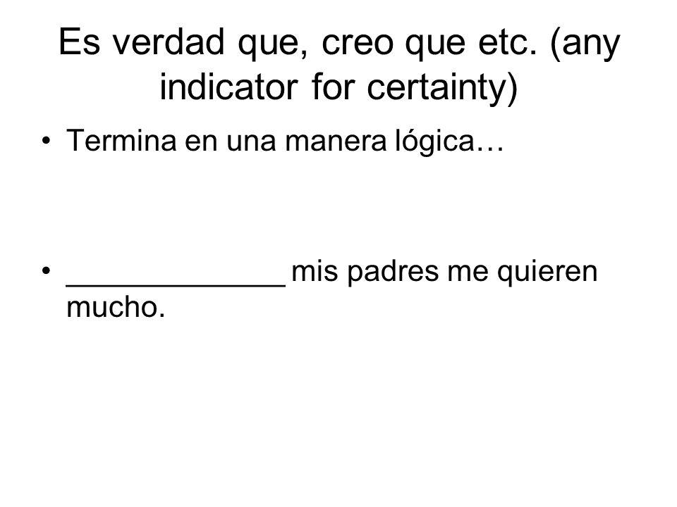 Es verdad que, creo que etc. (any indicator for certainty) Termina en una manera lógica… _____________ mis padres me quieren mucho.