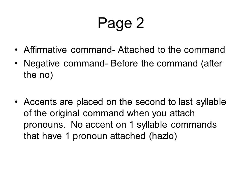 Page 2 Affirmative command- Attached to the command Negative command- Before the command (after the no) Accents are placed on the second to last sylla