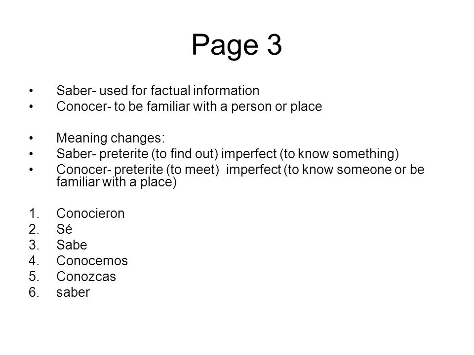 Page 3 Saber- used for factual information Conocer- to be familiar with a person or place Meaning changes: Saber- preterite (to find out) imperfect (t