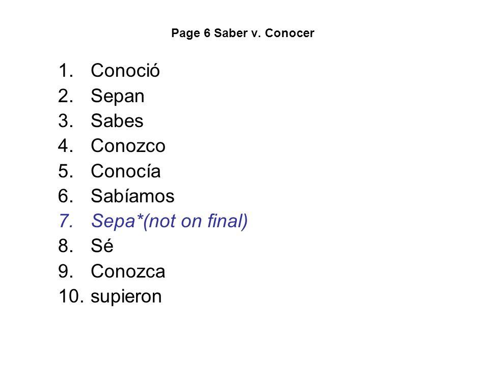 Page 6 Saber v. Conocer 1.Conoció 2.Sepan 3.Sabes 4.Conozco 5.Conocía 6.Sabíamos 7.Sepa*(not on final) 8.Sé 9.Conozca 10.supieron