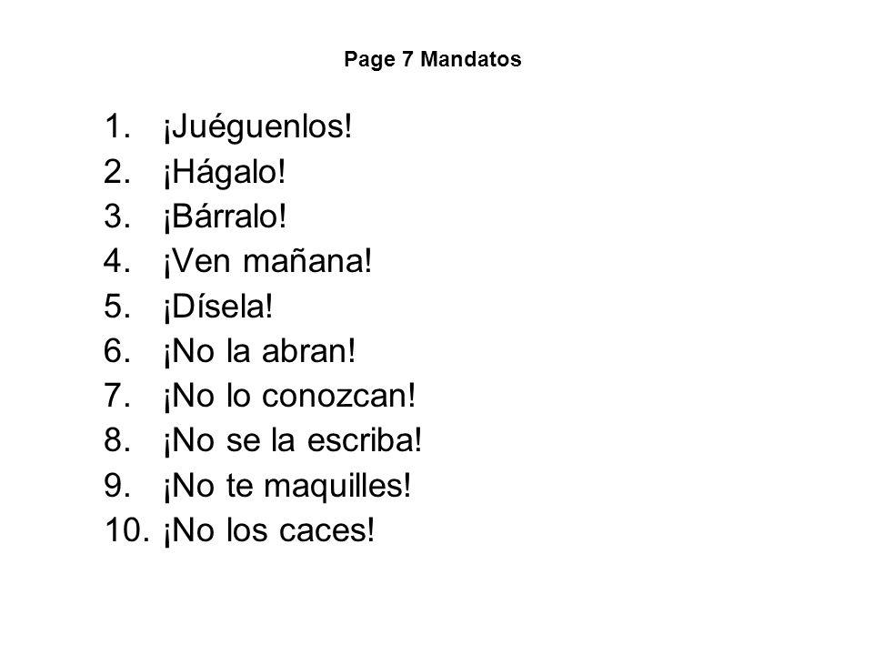 Page 7 Mandatos 1.¡Juéguenlos! 2.¡Hágalo! 3.¡Bárralo! 4.¡Ven mañana! 5.¡Dísela! 6.¡No la abran! 7.¡No lo conozcan! 8.¡No se la escriba! 9.¡No te maqui