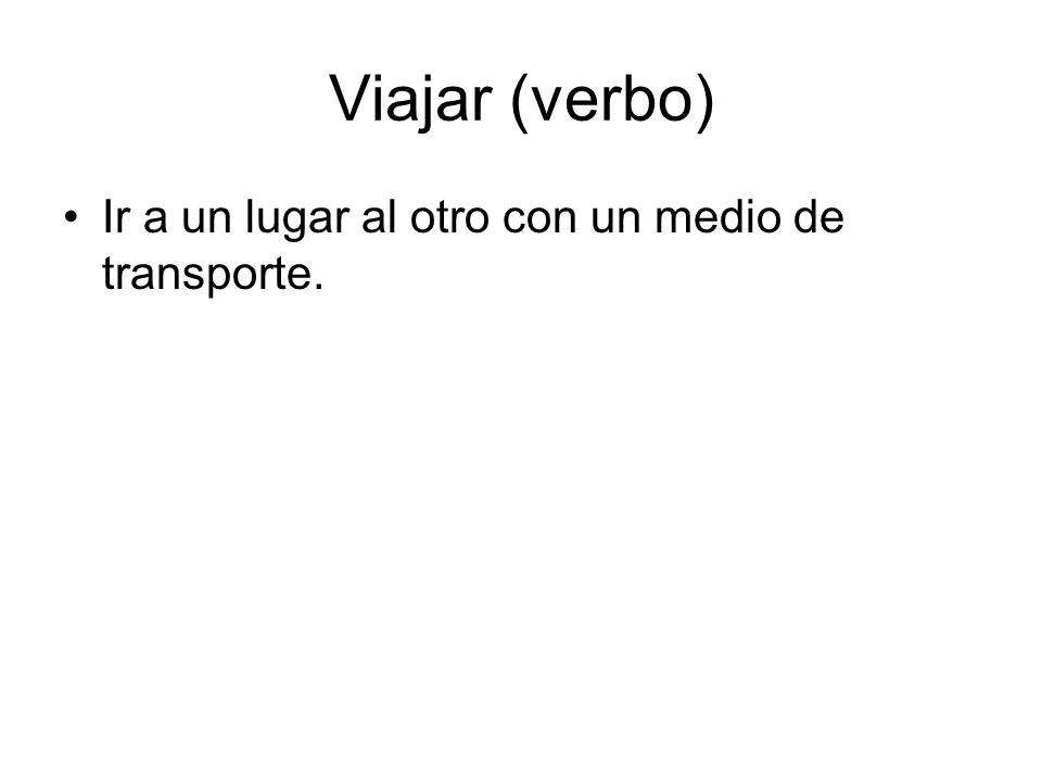 Viajar (verbo) Ir a un lugar al otro con un medio de transporte.