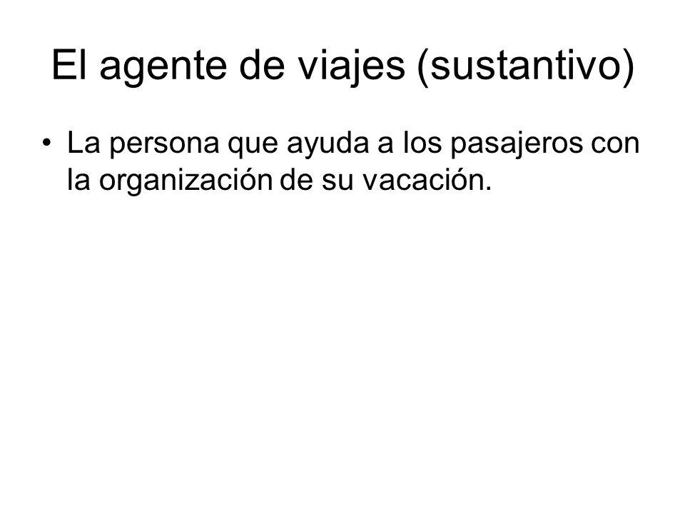 El agente de viajes (sustantivo) La persona que ayuda a los pasajeros con la organización de su vacación.