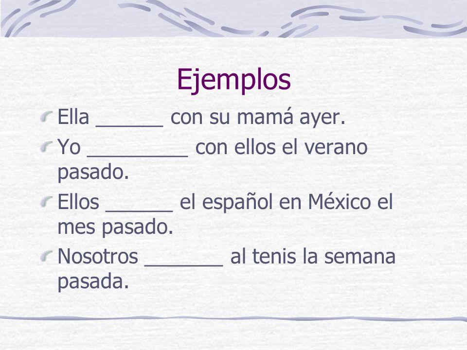 Ejemplos Ella ______ con su mamá ayer. Yo _________ con ellos el verano pasado. Ellos ______ el español en México el mes pasado. Nosotros _______ al t