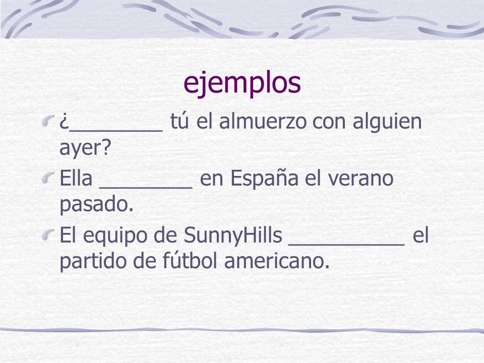 ejemplos ¿________ tú el almuerzo con alguien ayer? Ella ________ en España el verano pasado. El equipo de SunnyHills __________ el partido de fútbol