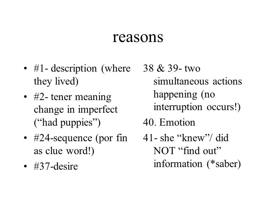 reasons #1- description (where they lived) #2- tener meaning change in imperfect (had puppies) #24-sequence (por fin as clue word!) #37-desire 38 & 39- two simultaneous actions happening (no interruption occurs!) 40.