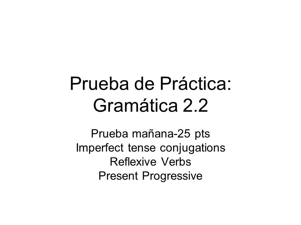 Prueba de Práctica: Gramática 2.2 Prueba mañana-25 pts Imperfect tense conjugations Reflexive Verbs Present Progressive
