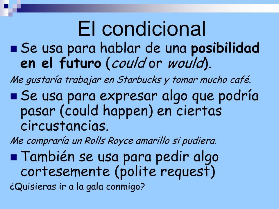 El condicional Se usa para hablar de una posibilidad en el futuro (could or would). Me gustaría trabajar en Starbucks y tomar mucho café. Se usa para
