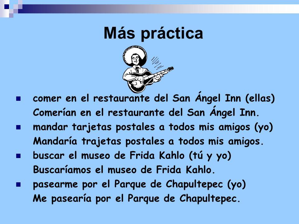 Más práctica comer en el restaurante del San Ángel Inn (ellas) Comerían en el restaurante del San Ángel Inn. mandar tarjetas postales a todos mis amig