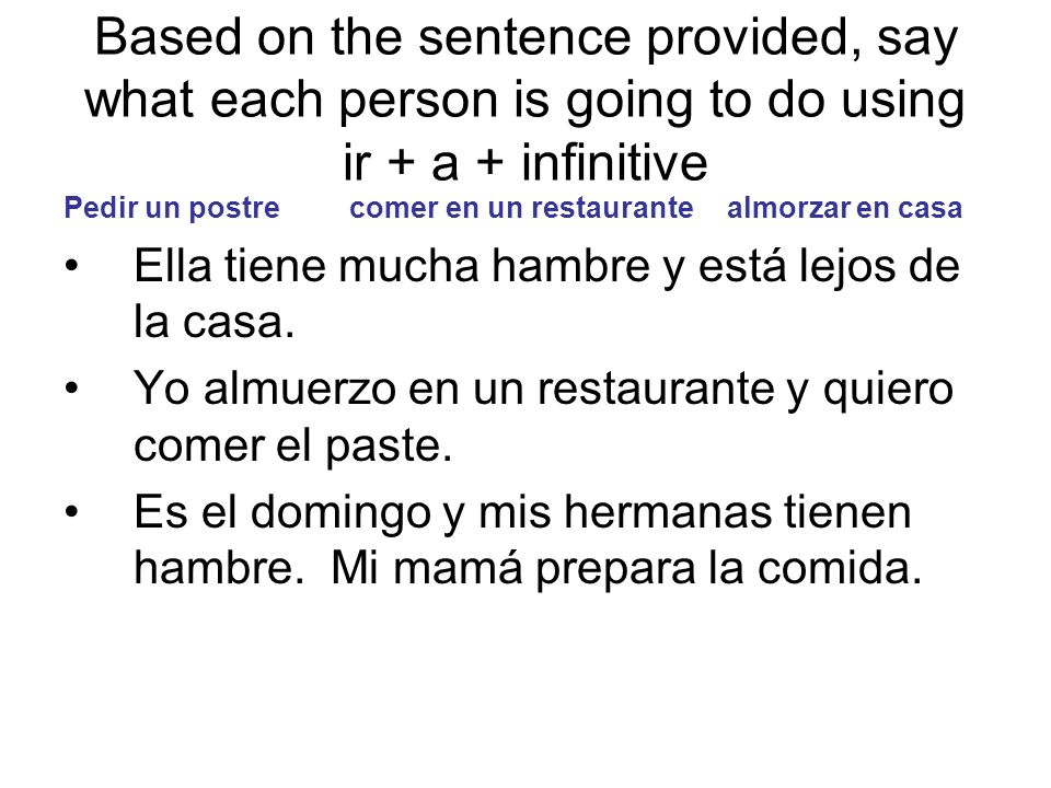 Based on the sentence provided, say what each person is going to do using ir + a + infinitive Pedir un postre comer en un restaurante almorzar en casa Ella tiene mucha hambre y está lejos de la casa.