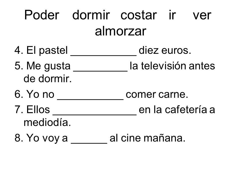 Poderdormircostarirver almorzar 4. El pastel ___________ diez euros. 5. Me gusta _________ la televisión antes de dormir. 6. Yo no ___________ comer c