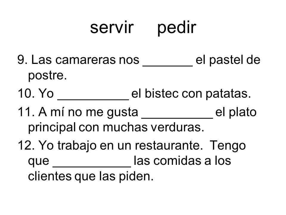 servir pedir 9. Las camareras nos _______ el pastel de postre. 10. Yo __________ el bistec con patatas. 11. A mí no me gusta __________ el plato princ