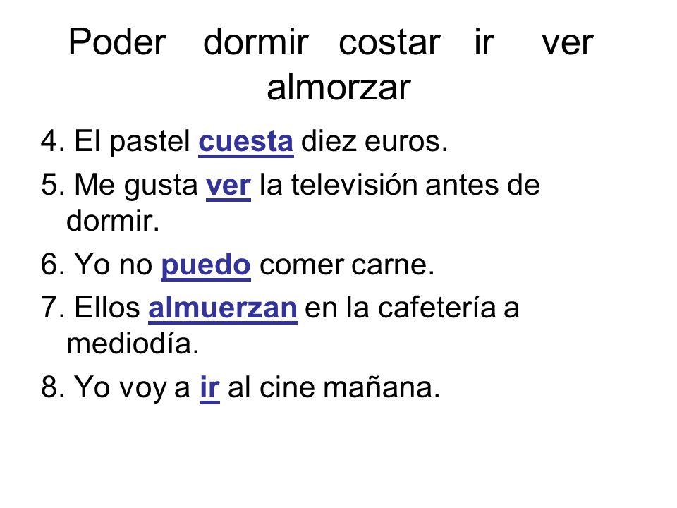 Poderdormircostarirver almorzar 4. El pastel cuesta diez euros. 5. Me gusta ver la televisión antes de dormir. 6. Yo no puedo comer carne. 7. Ellos al