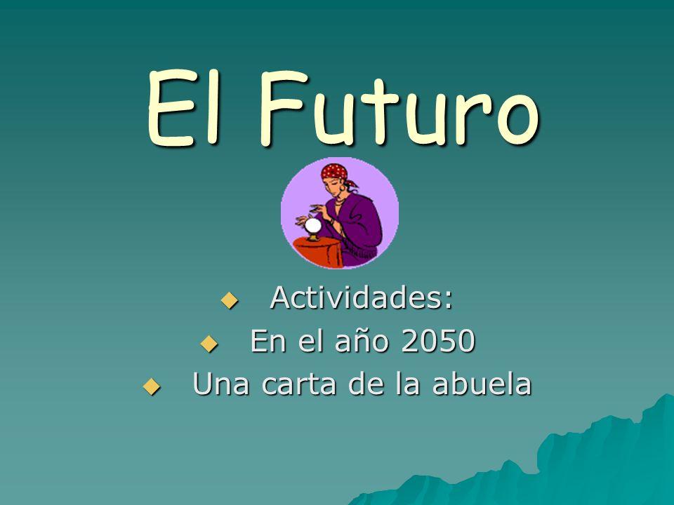 El Futuro Actividades: Actividades: En el año 2050 En el año 2050 Una carta de la abuela Una carta de la abuela