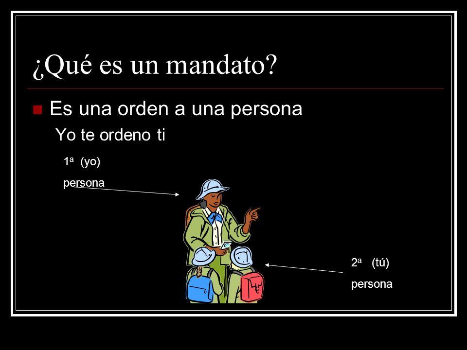 ¿Qué es un mandato? Es una orden a una persona Yo te ordeno ti 1 a (yo) persona 2 a (tú) persona