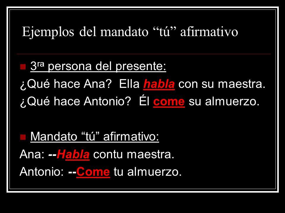 Ejemplos del mandato tú afirmativo 3 ra persona del presente: ¿Qué hace Ana? Ella habla con su maestra. ¿Qué hace Antonio? Él come su almuerzo. Mandat