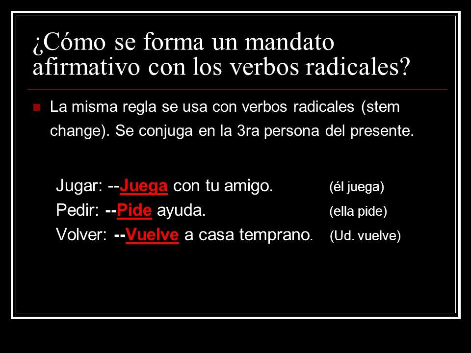 ¿Cómo se forma un mandato afirmativo con los verbos radicales? La misma regla se usa con verbos radicales (stem change). Se conjuga en la 3ra persona