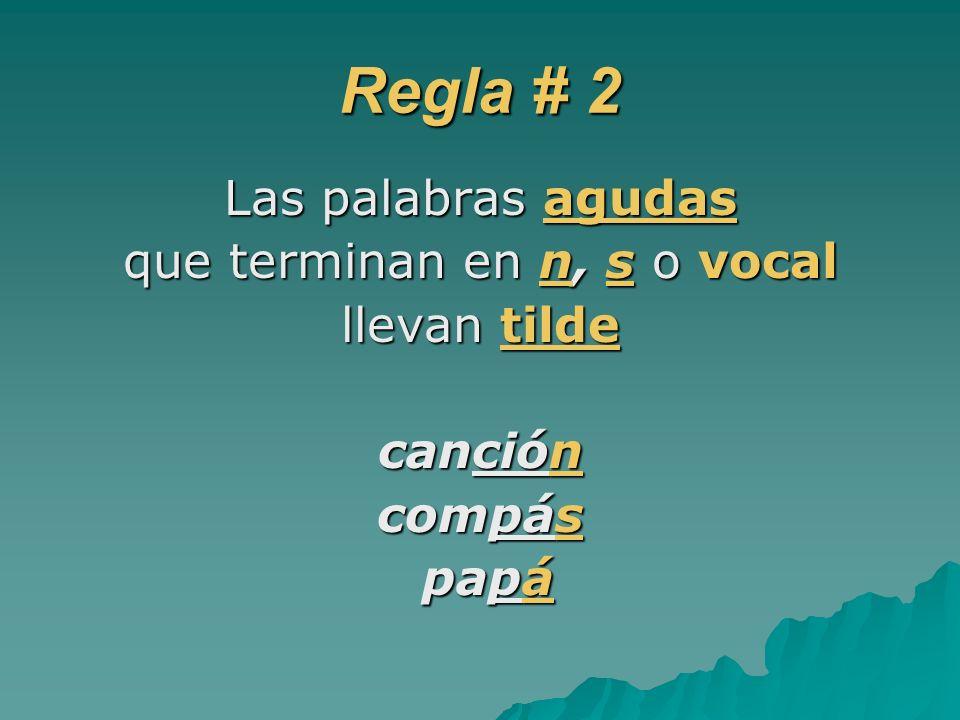 Regla # 2 Las palabras agudas que terminan en n, s o vocal llevan tilde canción compás papá papá