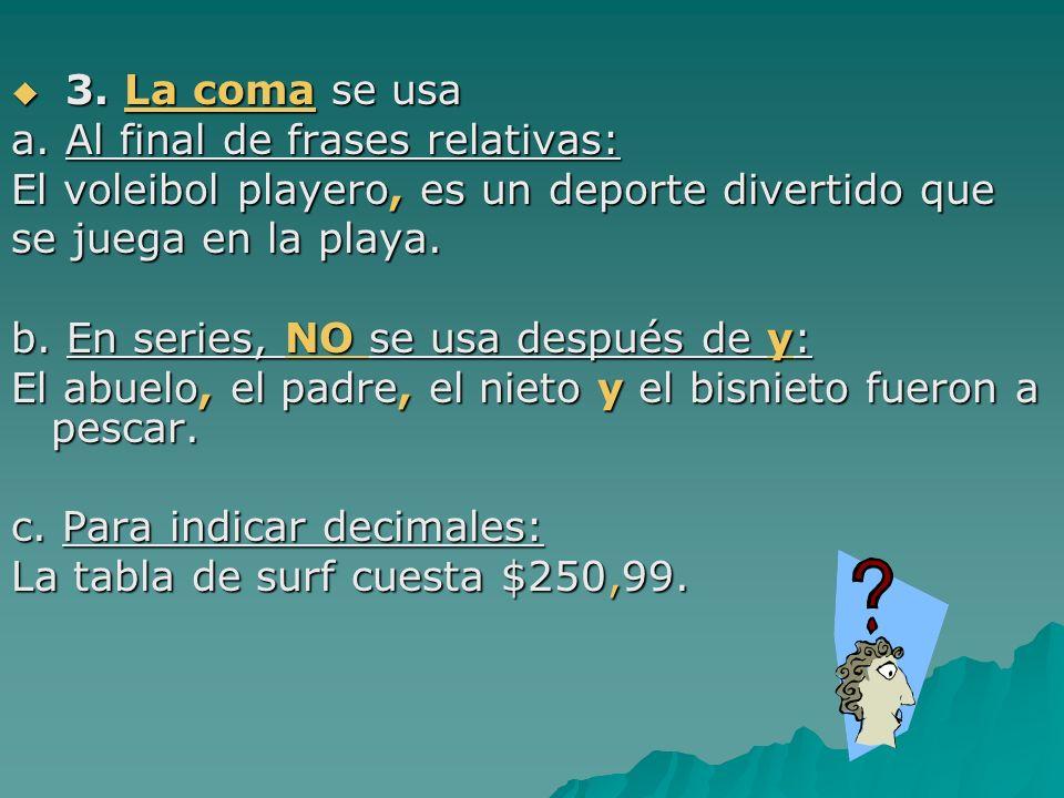 3. La coma se usa 3. La coma se usa a. Al final de frases relativas: El voleibol playero, es un deporte divertido que se juega en la playa. b. En seri