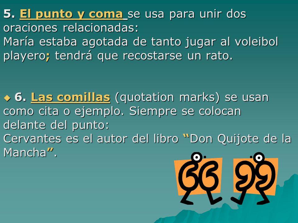 5. El punto y coma se usa para unir dos oraciones relacionadas: María estaba agotada de tanto jugar al voleibol playero; tendrá que recostarse un rato