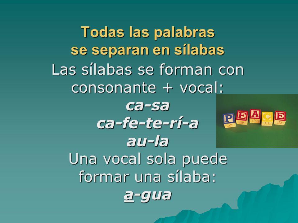 Todas las palabras se separan en sílabas Las sílabas se forman con consonante + vocal: ca-saca-fe-te-rí-aau-la Una vocal sola puede formar una sílaba: