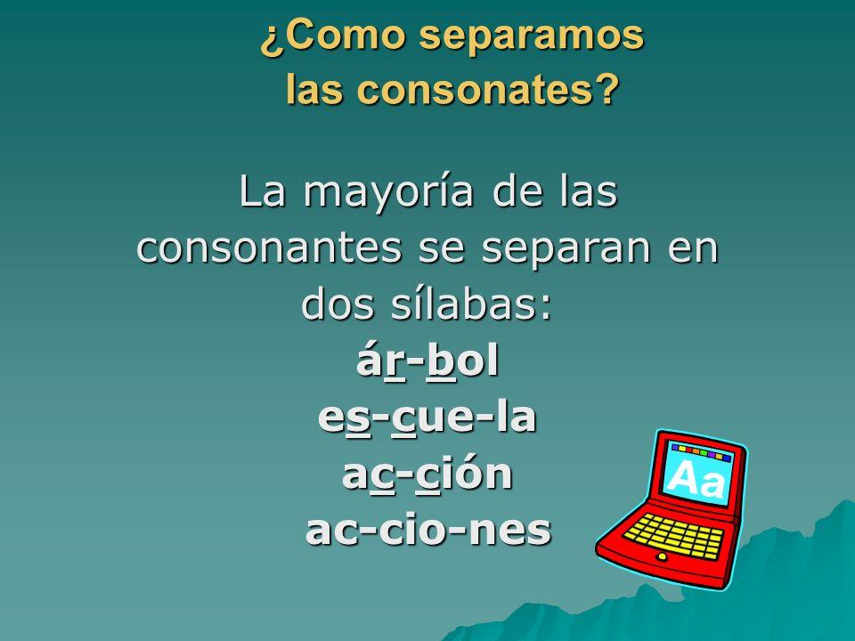 ¿Como separamos las consonates? La mayoría de las consonantes se separan en dos sílabas: ár-bol es-cue-la ac-ción ac-cio-nes
