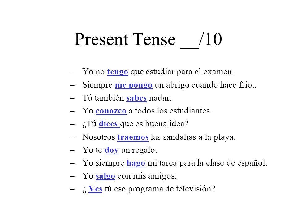 Present Tense __/10 –Yo no tengo que estudiar para el examen. –Siempre me pongo un abrigo cuando hace frío.. –Tú también sabes nadar. –Yo conozco a to